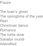 Pauze  The lover's ghost The springtime of the year Rest Christmas dance Romance The turtle dove Salvator mundi Abendlied